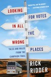 Looking for Votes in All the Wrong Places: Tales and Rules from the Campaign Trail - Rick Ridder