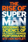 The Rise of the Superman: Decoding the Mysteries of the Ultimate Human Performance - Steven Kotler
