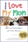 I Love My Mom: 55 Cute Animal Babies with Their Mothers - Bob Frothingham