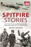 Spitfire Stories: True Tales from Those Who Designed, Maintained and Flew the Iconic Plane - Jacky Hyams