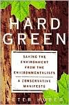 Hard Green: Saving the Environment from the Environmentalists: A Conservative Manifesto - Peter Huber