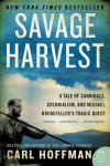 Savage Harvest: A Tale of Cannibals, Colonialism, and Michael Rockefeller's Tragic Quest - Carl Hoffman