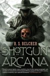 The Shotgun Arcana (Golgotha, No. 2) - R.S. Belcher