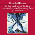 To Say Nothing of the Dog: Or How We Found the Bishop's Bird Stump at Last - Connie Willis,Recorded Books LLC,Steven Crossley