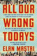 All Our Wrong Todays: A Novel - Elan Mastai