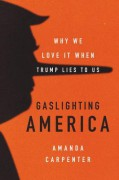 Gaslighting America: Why We Love It When Trump Lies to Us - Amanda Carpenter