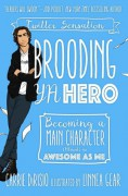 Brooding YA Hero: Becoming a Main Character (Almost) as Awesome as Me - Carrie DiRisio,Broody McHottiepants,Linnea Gear