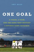 One Goal: A Coach, a Team, and the Game That Brought a Divided Town Together - Amy Bass