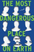 The Most Dangerous Place on Earth: A Novel - Lindsey Lee Johnson