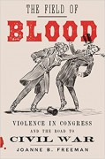 The Field of Blood: Violence in Congress and the Road to Civil War - Joanne B. Freeman