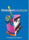 The Whimsical Bakehouse: Fun-to-Make Cakes That Taste as Good as They Look - Kaye Hansen,Meredith Vieira