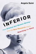 Inferior: How Science Got Women Wrong—and the New Research That's Rewriting the Story - Angela Saini