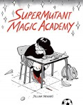 SuperMutant Magic Academy - Jillian Tamaki