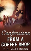 Confessions From A Coffee Shop - T. B. Markinson