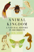 Animal Kingdom: A Natural History in 100 Objects - Jack Ashby