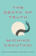 The Death of Truth: Notes on Falsehood in the Age of Trump - Michiko Kakutani