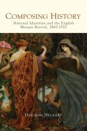 Composing History: National Identities and the English Masque Revival, 1860-1920 - Deborah Heckert