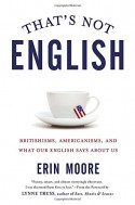 That's Not English: Britishisms, Americanisms, and What Our English Says About Us - Erin Moore, Lynne Truss