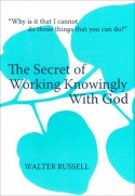 The Secret of Working Knowingly With God - Walter Russell