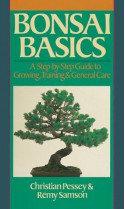 Bonsai Basics: A Step-by-Step Guide to Growing, Training & General Care - Christian Pessey, Remy Samson