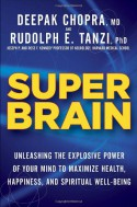 Super Brain: Unleashing the Explosive Power of Your Mind to Maximize Health, Happiness, and Spiritual Well-Being - Deepak Chopra, Rudolph E. Tanzi