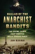 Ballad of the Anarchist Bandits: The Crime Spree that Gripped Belle Epoque Paris - John Merriman