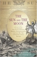 The Sun and the Moon: The Remarkable True Account of Hoaxers, Showmen, Dueling Journalists, and Lunar Man-Bats in Nineteenth-Century New York - Matthew Goodman