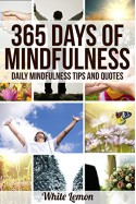Mindfulness: 365 Days of Mindfulness: Daily Mindfulness Tips and Quotes (Over 365 Pictures) (With BONUS Over 365 FREE Mindfulness Tips & Quotes) (Mindfulness - Meditation - Exercises - For Beginners) - White Lemon