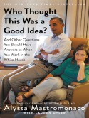 Who Thought This Was a Good Idea?: And Other Questions You Should Have Answers to When You Work in the White House - Alyssa Mastromonaco, Lauren Oyler