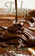 FUDGE: 60 TOP RECIPES (fudge cookbook, fudge recipes, fudge, fudge recipe book, fudge cook books) - D. A. Wheeler