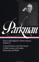 France and England in North America : Vol. 2: Count Frontenac and New France under Louis XIV, A Half-Century of Conflict, Montcalm and Wolfe (Library of America #12) - Francis Parkman