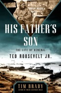 His Father's Son: The Life of General Ted Roosevelt, Jr. - Tim Brady