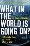 What In the World Is Going On?: 10 Prophetic Clues You Cannot Afford to Ignore - David Jeremiah
