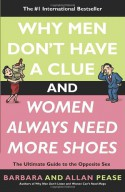 Why Men Don't Have a Clue and Women Always Need More Shoes: The Ultimate Guide to the Opposite Sex - Allan Pease, Barbara Pease