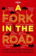 Lonely Planet A Fork In The Road - Francine Prose, Michael Pollan, Madhur Jaffrey, James Oseland, Padma Lakshmi, Jay Rayner, Tamasin Day-Lewis, Curtis Stone, Marcus Samuelsson, Neil Perry, Annabel Langbein, Giles Coren, Frances Mayes