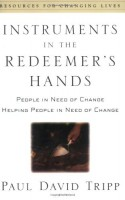 Instruments in the Redeemer's Hands: People in Need of Change Helping People in Need of Change (Resources for Changing Lives) - Paul David Tripp