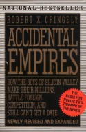 Accidental Empires: How the Boys of Silicon Valley Make Their Millions, Battle Foreign Competition, and Still Can't Get a Date - Robert X. Cringely