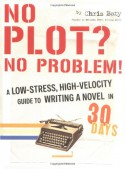 No Plot? No Problem!: A Low-Stress, High-Velocity Guide to Writing a Novel in 30 Days - Chris Baty