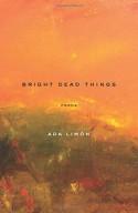 Bright Dead Things: Poems - Ada Limón