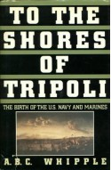 To the Shores of Tripoli: The Birth of the U.S. Navy and Marines - A.B.C. Whipple