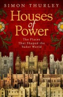 Houses of Power: The Places That Shaped the Tudor World - Simon Thurley