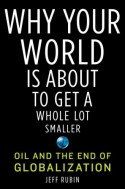 Why Your World Is About to Get a Whole Lot Smaller: Oil and the End of Globalization - Jeff Rubin