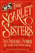 The Scarlet Sisters: Sex, Suffrage, and Scandal in the Gilded Age - Myra MacPherson