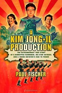 A Kim Jong-Il Production: The Extraordinary True Story of a Kidnapped Filmmaker, His Star Actress, and a Young Dictator's Rise to Power - Paul Fischer