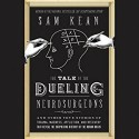 The Tale of the Dueling Neurosurgeons: The History of the Human Brain as Revealed by True Stories of Trauma, Madness, and Recovery - Sam Kean, Henry Leyva