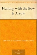 Hunting with the Bow & Arrow - Saxton T. (Saxton Temple) Pope