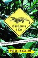 You Belong in a Zoo!: Tales from a Lifetime Spent with Cobras, Crocs, and Other Creatures - Peter Brazaitis