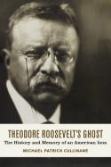 Theodore Roosevelt's Ghost: The History and Memory of an American Icon - Michael Patrick Cullinane