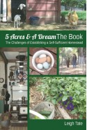 5 Acres & A Dream The Book: The Challenges of Establishing a Self-Sufficient Homestead - Leigh Tate