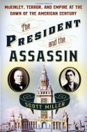 The President and the Assassin: McKinley, Terror, and Empire at the Dawn of the American Century - Scott Miller
